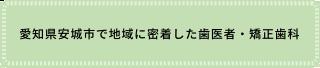 愛知県安城市で地域に密着した歯医者・矯正歯科